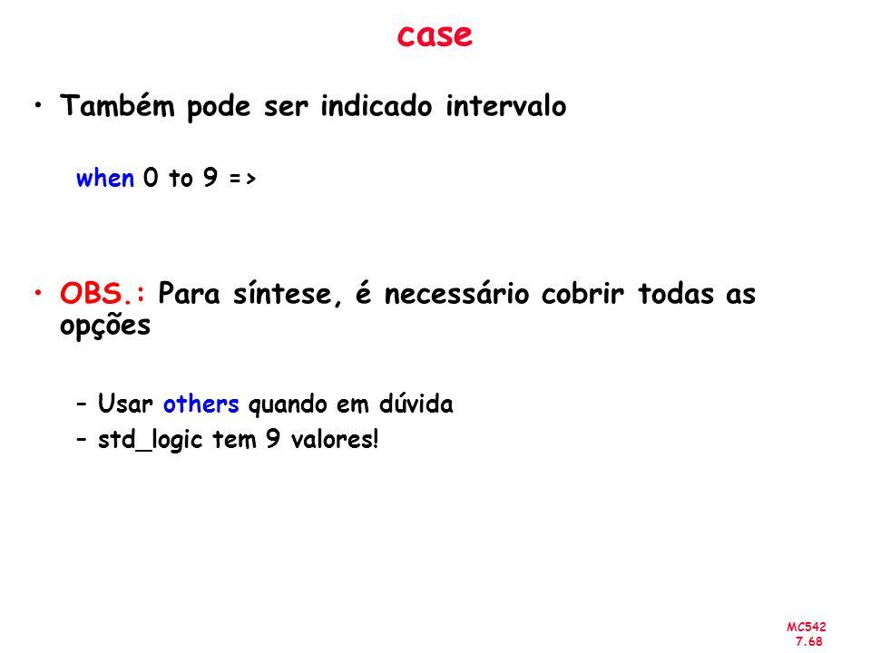 MC542 7.68 case Também pode ser indicado intervalo when 0 to 9 => OBS.: Para síntese, é necessário cobrir todas as opções –Usar others quando em dúvid