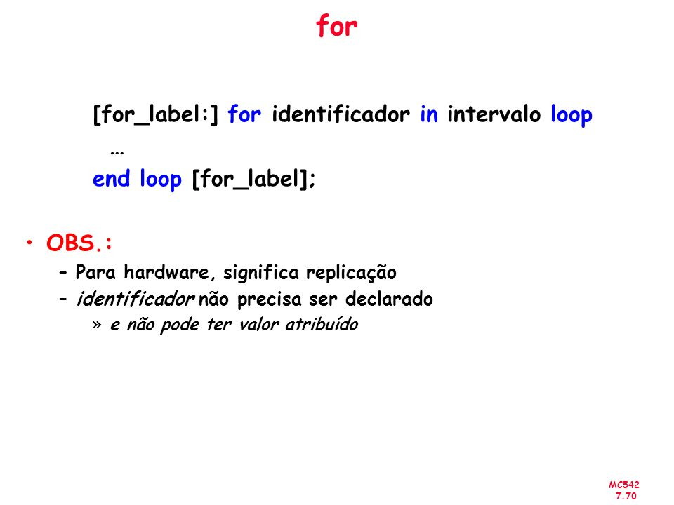 MC542 7.70 for [for_label:] for identificador in intervalo loop … end loop [for_label]; OBS.: –Para hardware, significa replicação –identificador não