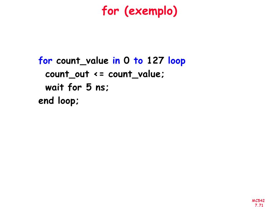 MC542 7.71 for (exemplo) for count_value in 0 to 127 loop count_out <= count_value; wait for 5 ns; end loop;