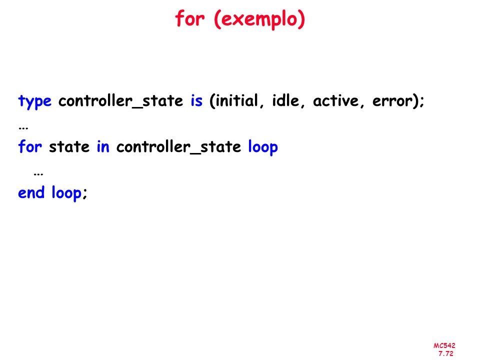 MC542 7.72 for (exemplo) type controller_state is (initial, idle, active, error); … for state in controller_state loop … end loop;