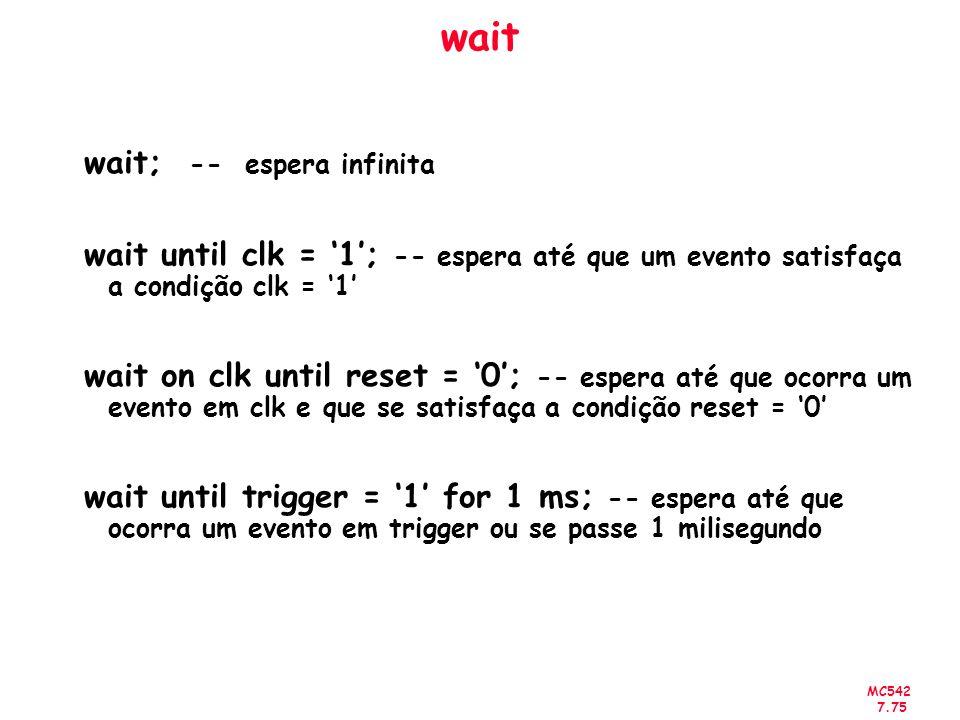 MC542 7.75 wait wait; -- espera infinita wait until clk = 1; -- espera até que um evento satisfaça a condição clk = 1 wait on clk until reset = 0; --