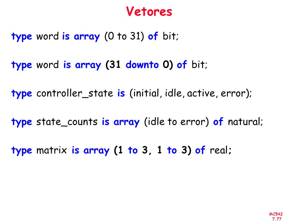 MC542 7.77 Vetores type word is array (0 to 31) of bit; type word is array (31 downto 0) of bit; type controller_state is (initial, idle, active, erro