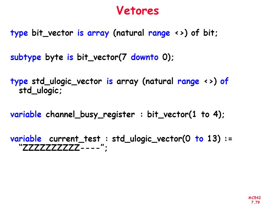 MC542 7.79 Vetores type bit_vector is array (natural range <>) of bit; subtype byte is bit_vector(7 downto 0); type std_ulogic_vector is array (natura