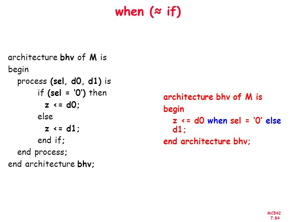 MC542 7.84 when ( if) architecture bhv of M is begin process (sel, d0, d1) is if (sel = 0) then z <= d0; else z <= d1; end if; end process; end archit