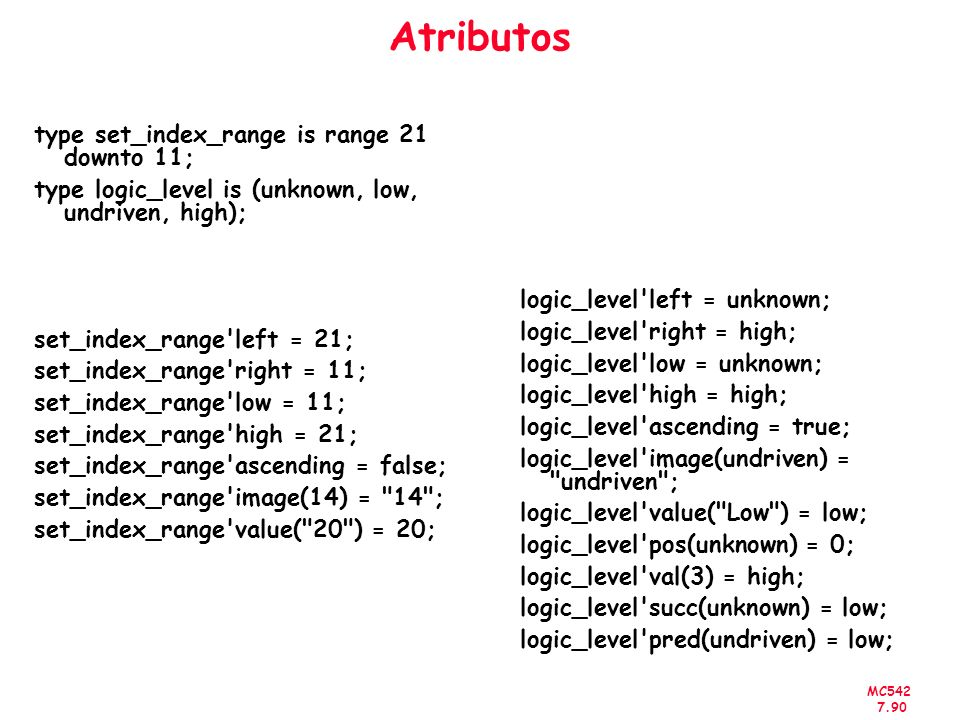 MC542 7.90 Atributos type set_index_range is range 21 downto 11; type logic_level is (unknown, low, undriven, high); set_index_range'left = 21; set_in