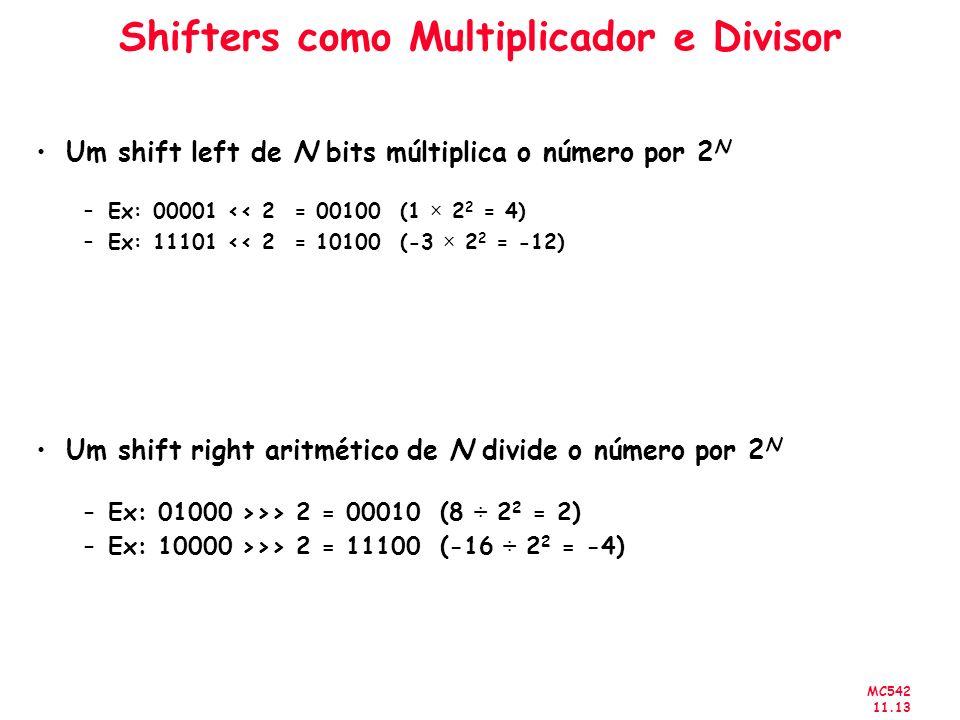 MC542 11.13 Shifters como Multiplicador e Divisor Um shift left de N bits múltiplica o número por 2 N –Ex: 00001 << 2 = 00100 (1 × 2 2 = 4) –Ex: 11101