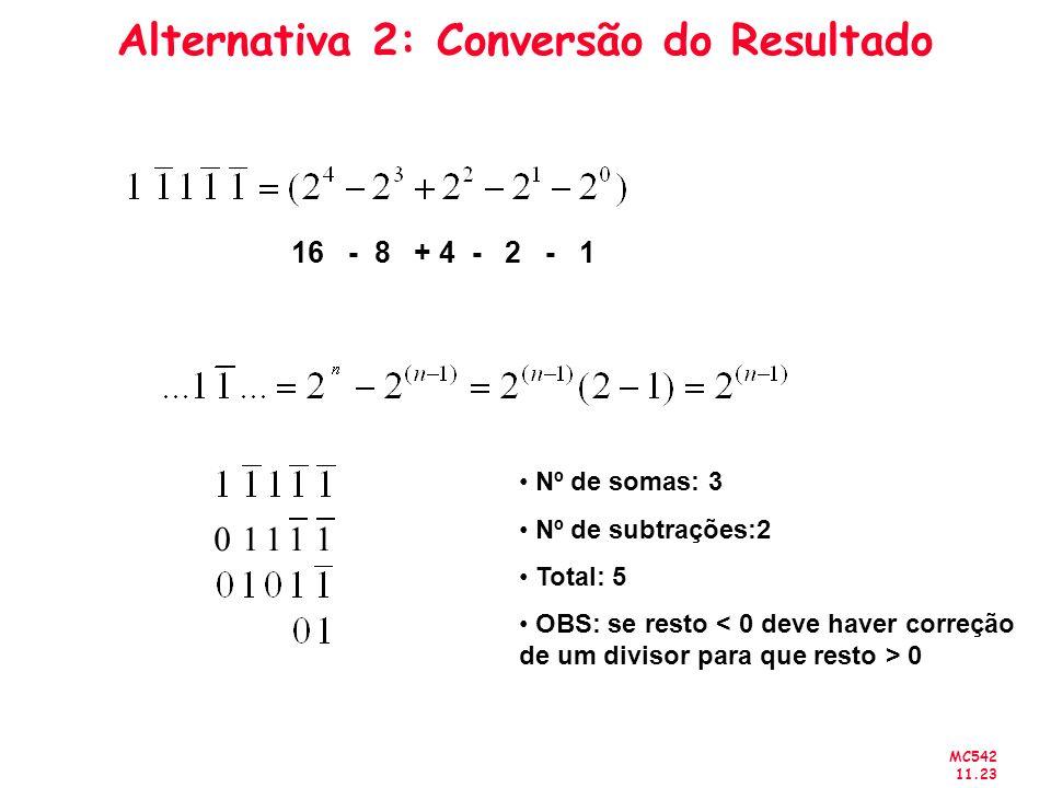 MC542 11.23 Alternativa 2: Conversão do Resultado 16 - 8 + 4 - 2 - 1 Nº de somas: 3 Nº de subtrações:2 Total: 5 OBS: se resto 0 11110