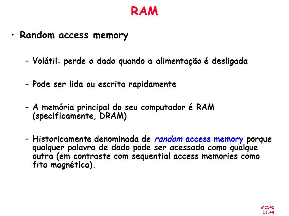 MC542 11.44 RAM Random access memory –Volátil: perde o dado quando a alimentação é desligada –Pode ser lida ou escrita rapidamente –A memória principa