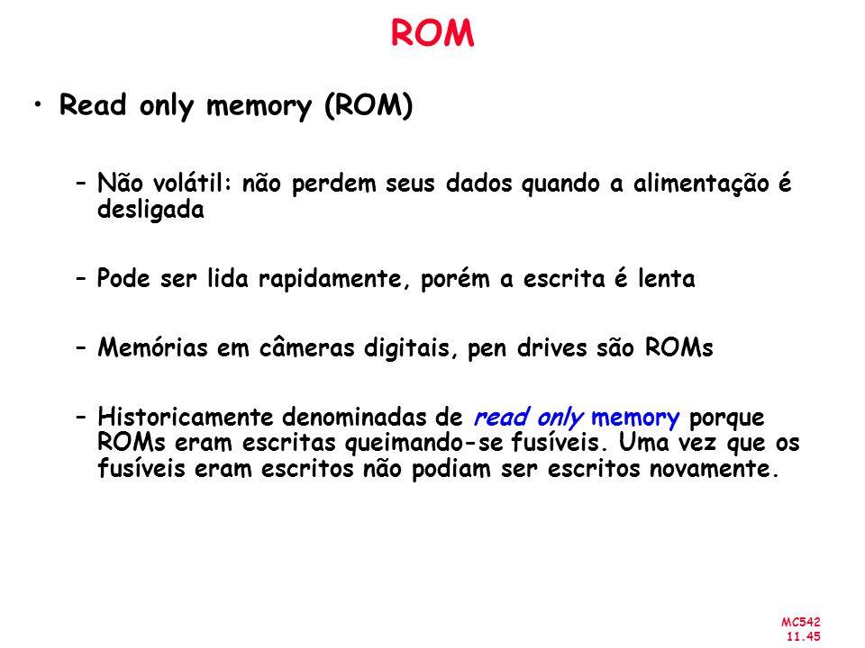 MC542 11.45 ROM Read only memory (ROM) –Não volátil: não perdem seus dados quando a alimentação é desligada –Pode ser lida rapidamente, porém a escrit