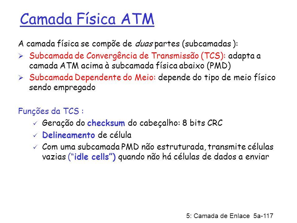 5: Camada de Enlace 5a-117 Camada Física ATM A camada física se compõe de duas partes (subcamadas ): Subcamada de Convergência de Transmissão (TCS): a