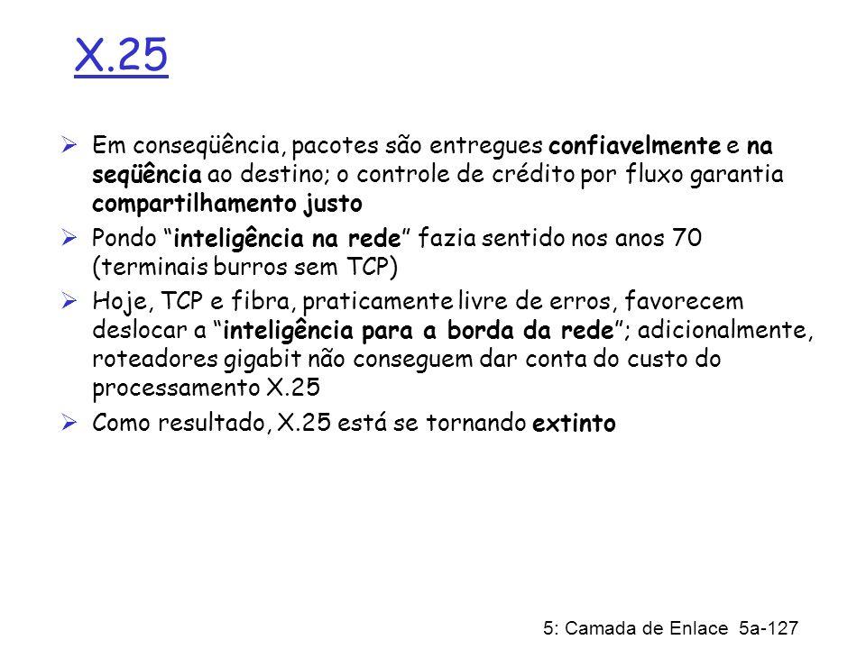 5: Camada de Enlace 5a-127 X.25 Em conseqüência, pacotes são entregues confiavelmente e na seqüência ao destino; o controle de crédito por fluxo garan