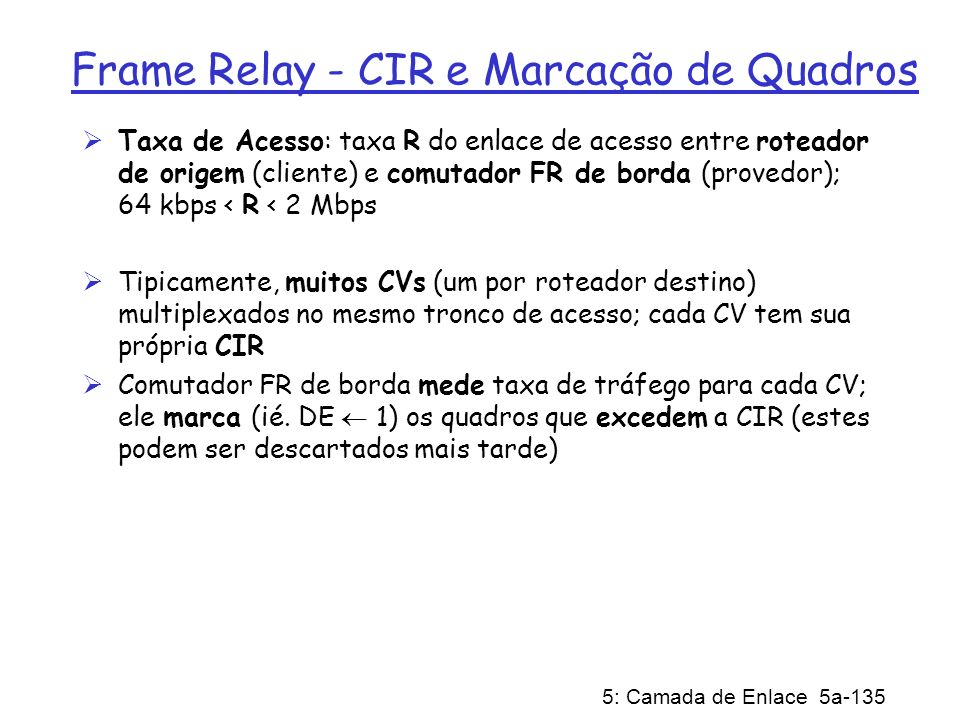 5: Camada de Enlace 5a-135 Frame Relay - CIR e Marcação de Quadros Taxa de Acesso: taxa R do enlace de acesso entre roteador de origem (cliente) e com