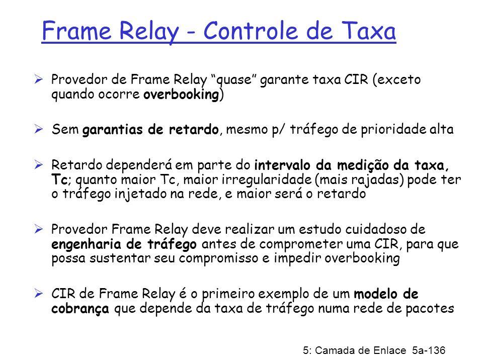 5: Camada de Enlace 5a-136 Frame Relay - Controle de Taxa Provedor de Frame Relay quase garante taxa CIR (exceto quando ocorre overbooking) Sem garant
