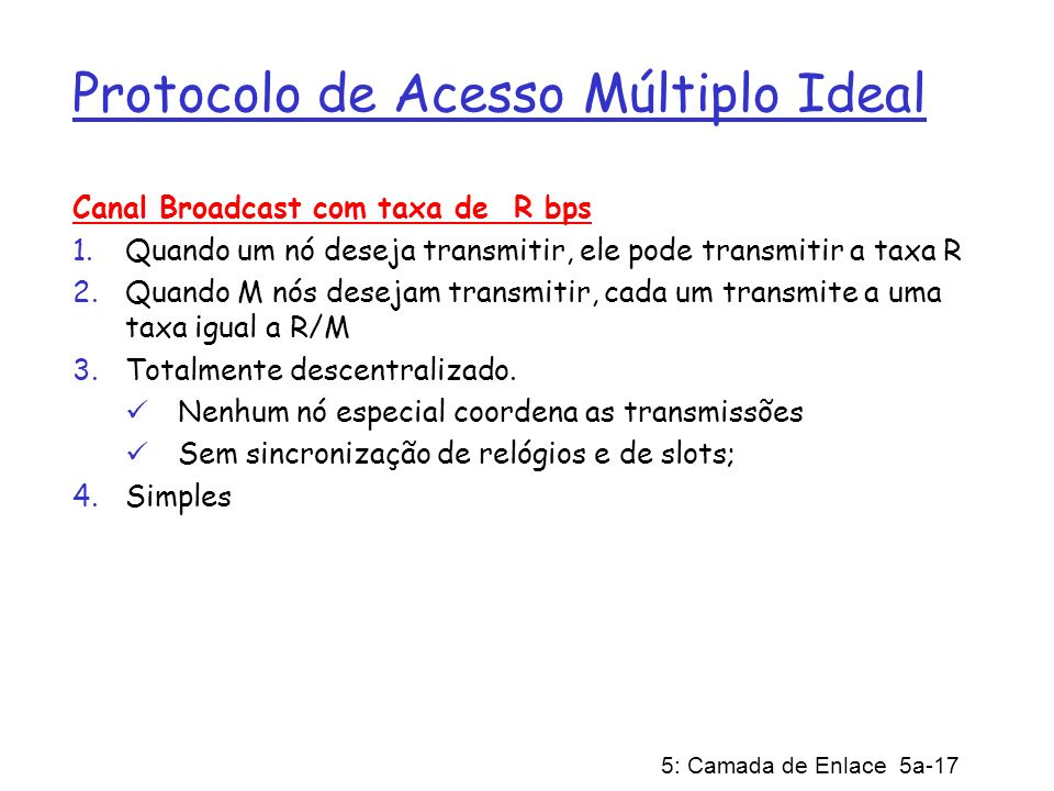 5: Camada de Enlace 5a-17 Protocolo de Acesso Múltiplo Ideal Canal Broadcast com taxa de R bps 1.Quando um nó deseja transmitir, ele pode transmitir a