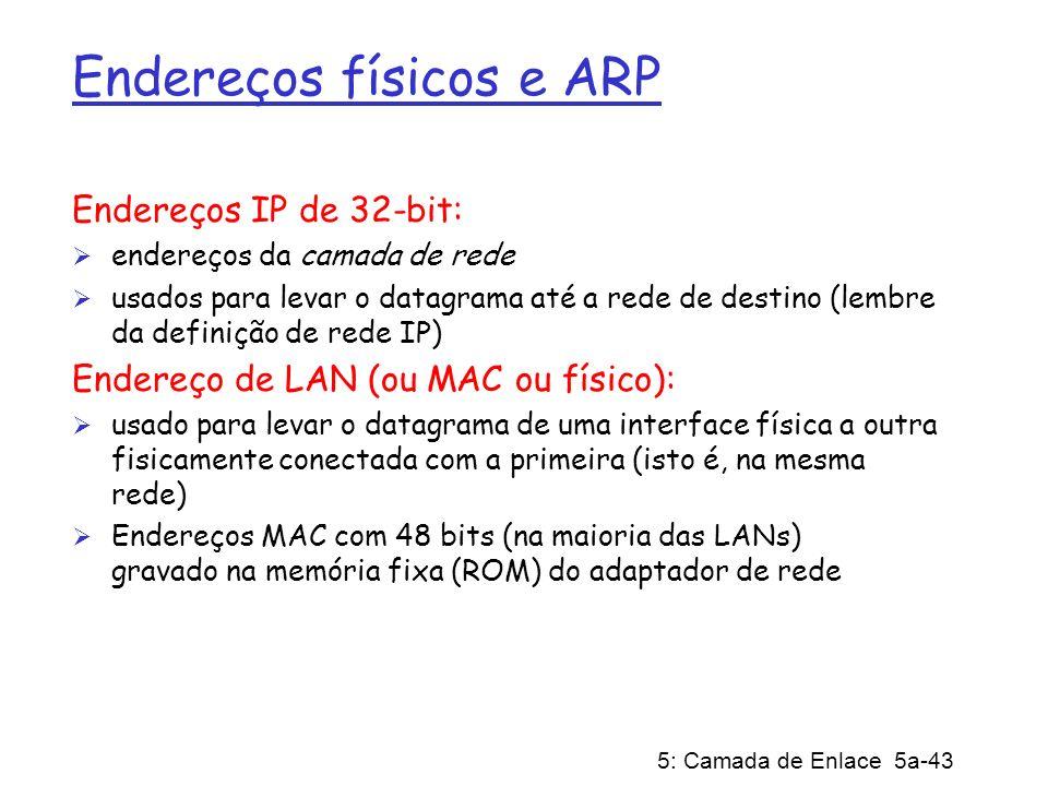 5: Camada de Enlace 5a-43 Endereços físicos e ARP Endereços IP de 32-bit: endereços da camada de rede usados para levar o datagrama até a rede de dest