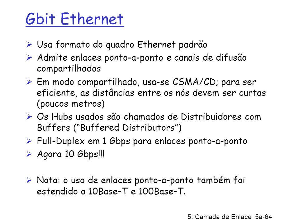 5: Camada de Enlace 5a-64 Gbit Ethernet Usa formato do quadro Ethernet padrão Admite enlaces ponto-a-ponto e canais de difusão compartilhados Em modo