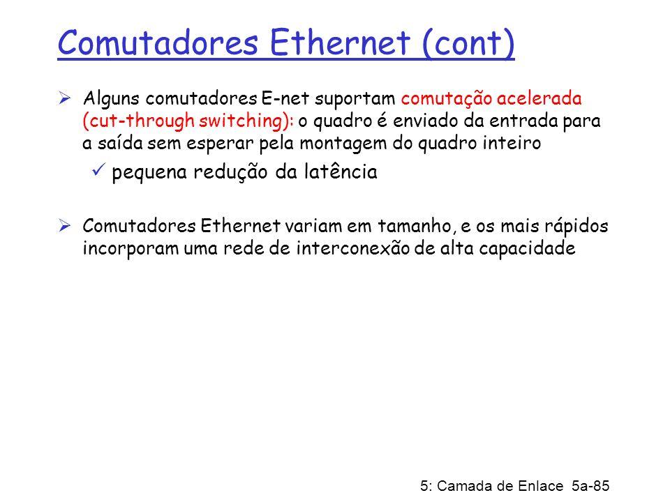 5: Camada de Enlace 5a-85 Comutadores Ethernet (cont) Alguns comutadores E-net suportam comutação acelerada (cut-through switching): o quadro é enviad