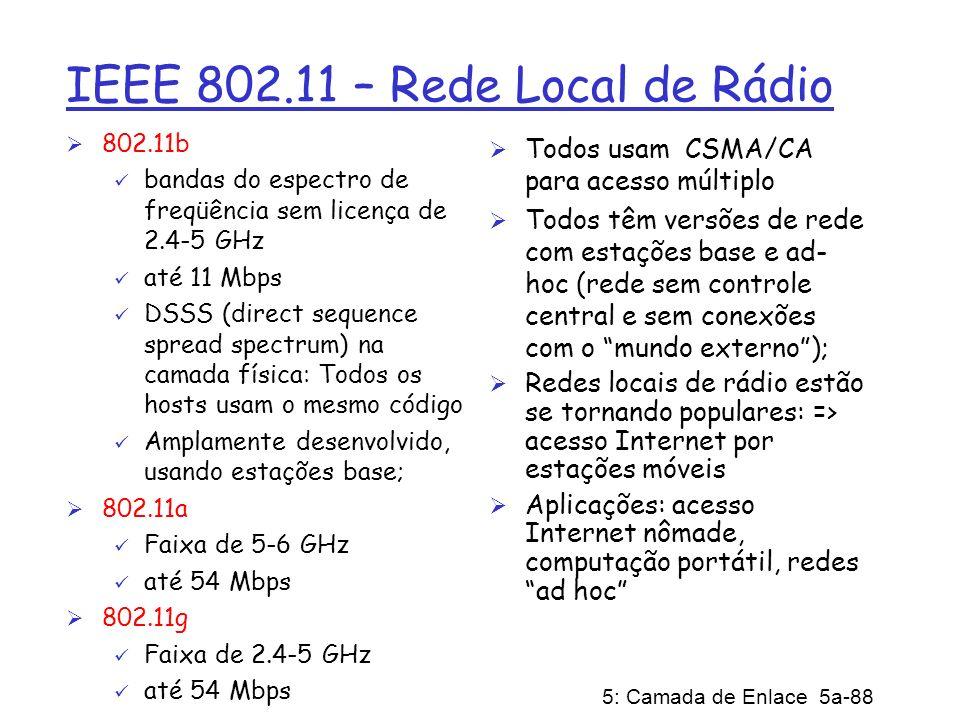 5: Camada de Enlace 5a-88 IEEE 802.11 – Rede Local de Rádio 802.11b bandas do espectro de freqüência sem licença de 2.4-5 GHz até 11 Mbps DSSS (direct