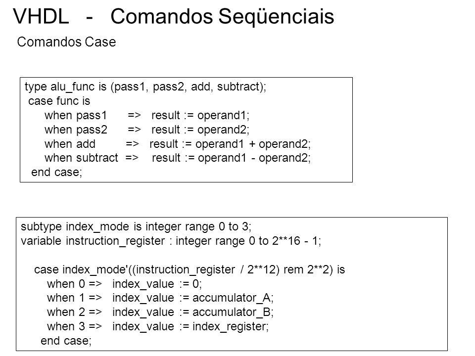 VHDL - Comandos Seqüenciais Comandos Case type alu_func is (pass1, pass2, add, subtract); case func is when pass1 => result := operand1; when pass2 =>