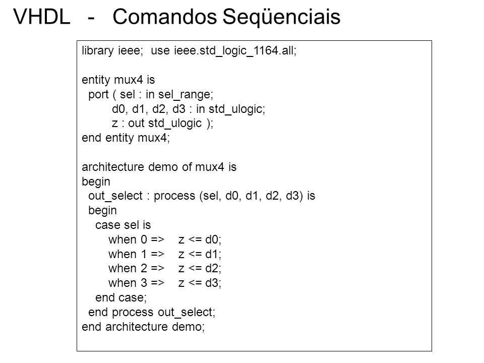 VHDL - Comandos Seqüenciais library ieee; use ieee.std_logic_1164.all; entity mux4 is port ( sel : in sel_range; d0, d1, d2, d3 : in std_ulogic; z : o