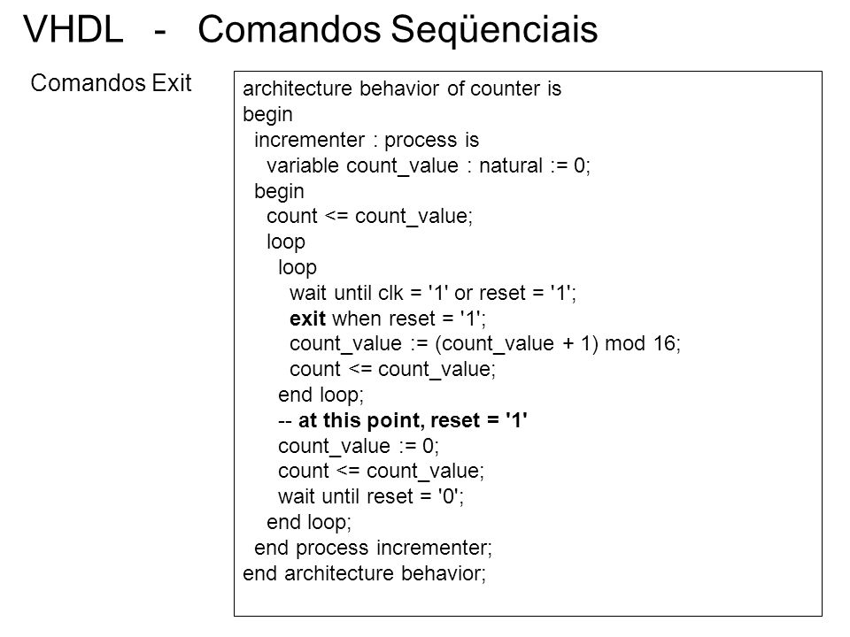 VHDL - Comandos Seqüenciais Comandos Exit architecture behavior of counter is begin incrementer : process is variable count_value : natural := 0; begi