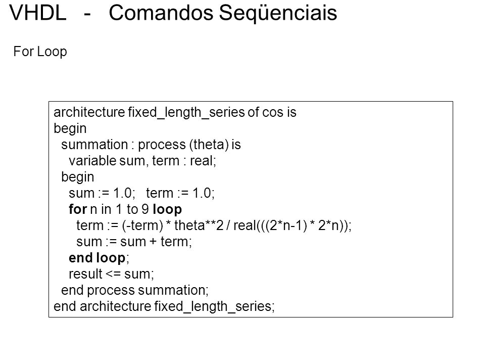 VHDL - Comandos Seqüenciais For Loop architecture fixed_length_series of cos is begin summation : process (theta) is variable sum, term : real; begin