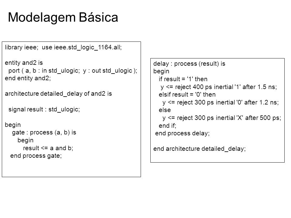 Modelagem Básica library ieee; use ieee.std_logic_1164.all; entity and2 is port ( a, b : in std_ulogic; y : out std_ulogic ); end entity and2; archite