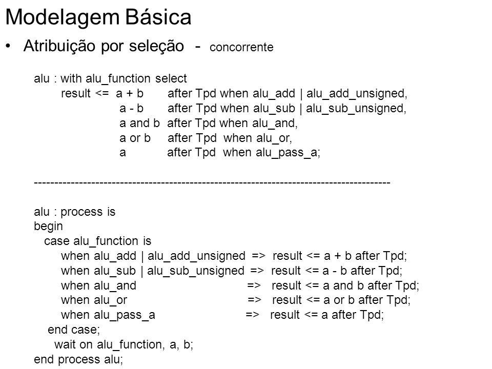 Modelagem Básica Atribuição por seleção - concorrente alu : with alu_function select result <= a + b after Tpd when alu_add | alu_add_unsigned, a - b