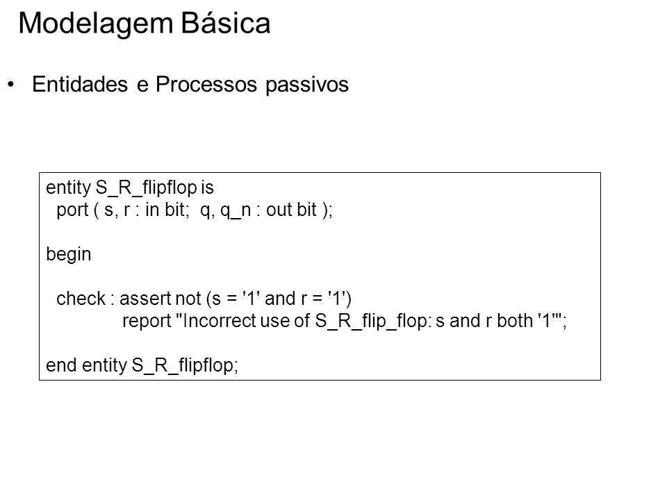 Modelagem Básica Entidades e Processos passivos entity S_R_flipflop is port ( s, r : in bit; q, q_n : out bit ); begin check : assert not (s = '1' and
