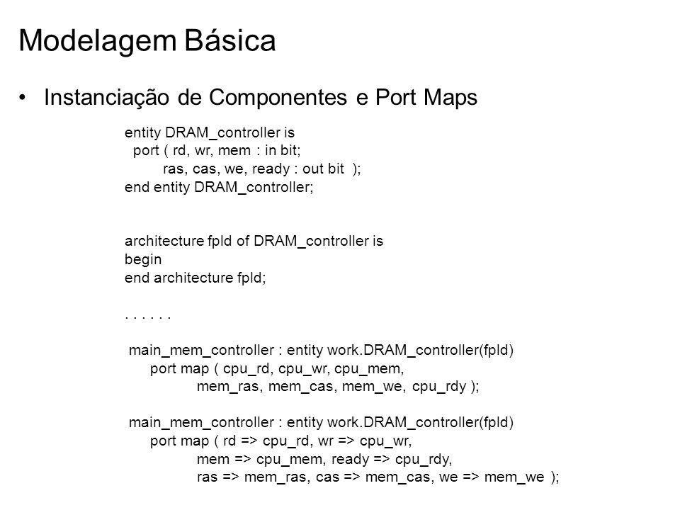 Modelagem Básica Instanciação de Componentes e Port Maps entity DRAM_controller is port ( rd, wr, mem : in bit; ras, cas, we, ready : out bit ); end e