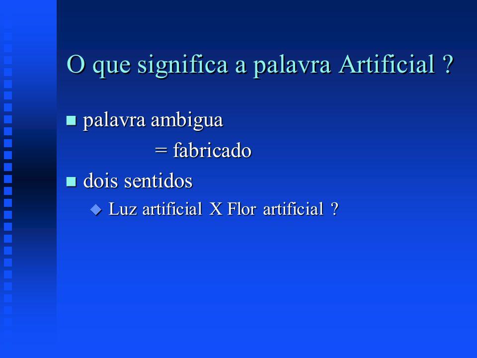O que significa a palavra Artificial ? n palavra ambigua = fabricado = fabricado n dois sentidos u Luz artificial X Flor artificial ?