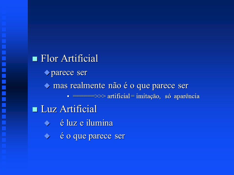 n Flor Artificial u parece ser u mas realmente não é o que parece ser ======>>> artificial = imitação, só aparência======>>> artificial = imitação, só