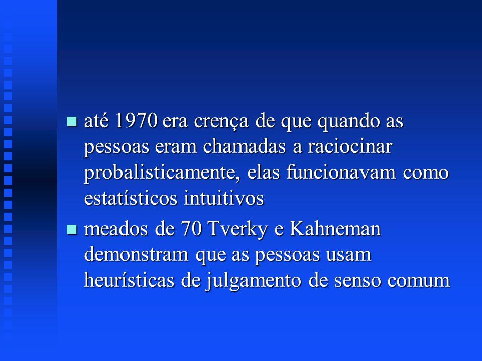 n até 1970 era crença de que quando as pessoas eram chamadas a raciocinar probalisticamente, elas funcionavam como estatísticos intuitivos n meados de