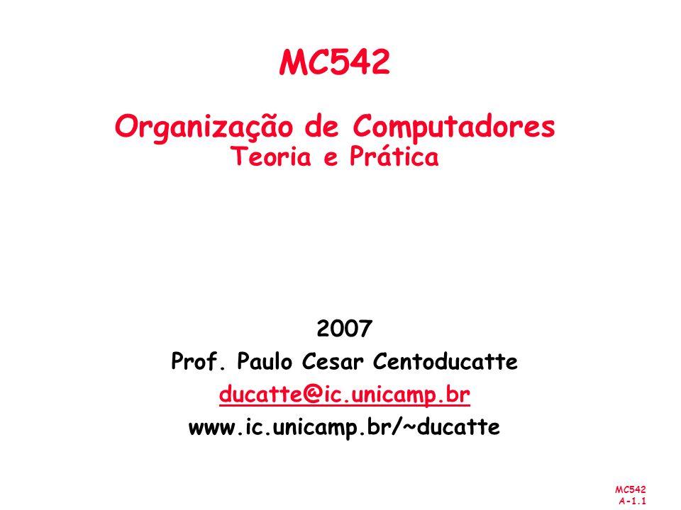 MC542 A-1.1 2007 Prof. Paulo Cesar Centoducatte ducatte@ic.unicamp.br www.ic.unicamp.br/~ducatte MC542 Organização de Computadores Teoria e Prática