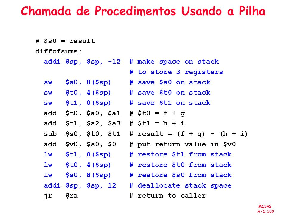 MC542 A-1.100 Chamada de Procedimentos Usando a Pilha # $s0 = result diffofsums: addi $sp, $sp, -12 # make space on stack # to store 3 registers sw $s0, 8($sp) # save $s0 on stack sw $t0, 4($sp) # save $t0 on stack sw $t1, 0($sp) # save $t1 on stack add $t0, $a0, $a1 # $t0 = f + g add $t1, $a2, $a3 # $t1 = h + i sub $s0, $t0, $t1 # result = (f + g) - (h + i) add $v0, $s0, $0 # put return value in $v0 lw $t1, 0($sp) # restore $t1 from stack lw $t0, 4($sp) # restore $t0 from stack lw $s0, 8($sp) # restore $s0 from stack addi $sp, $sp, 12 # deallocate stack space jr $ra # return to caller