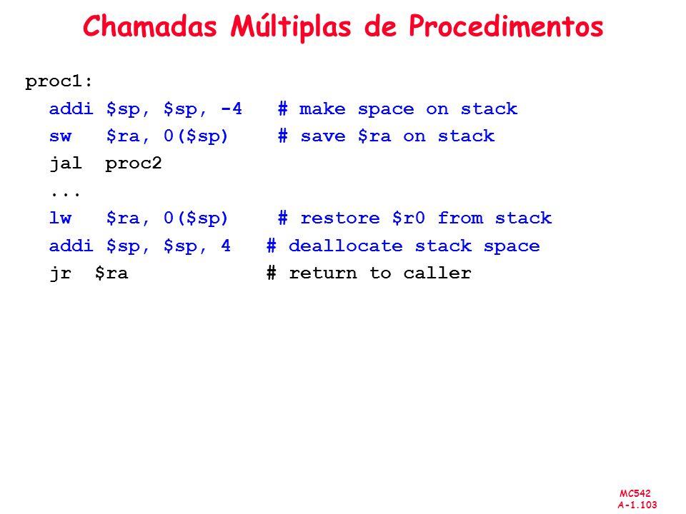 MC542 A-1.103 Chamadas Múltiplas de Procedimentos proc1: addi $sp, $sp, -4 # make space on stack sw $ra, 0($sp) # save $ra on stack jal proc2... lw $r