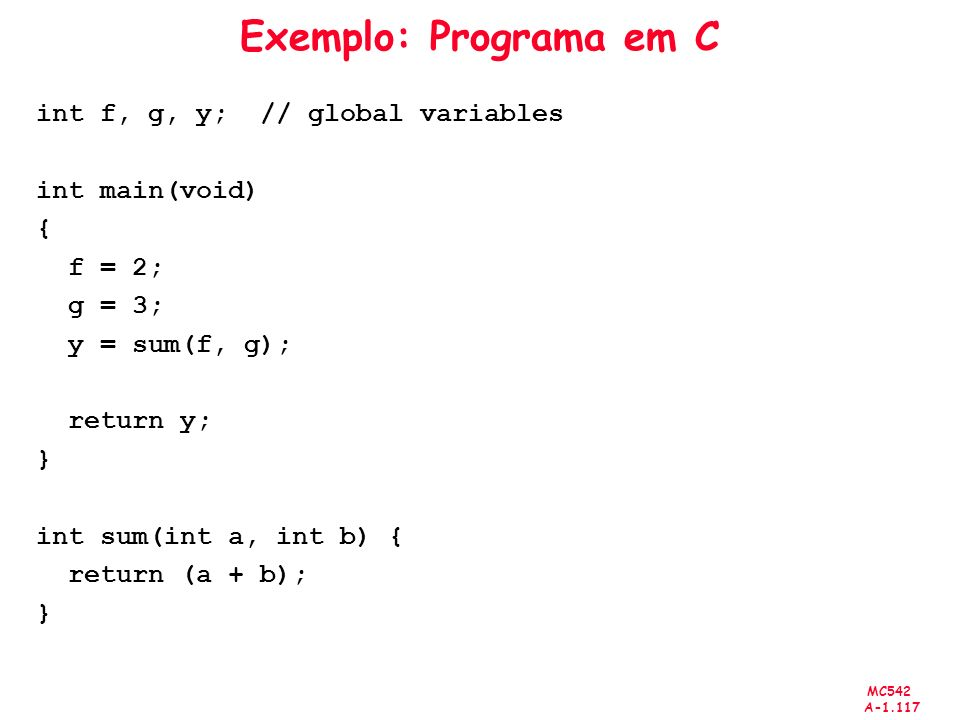 MC542 A-1.117 Exemplo: Programa em C int f, g, y; // global variables int main(void) { f = 2; g = 3; y = sum(f, g); return y; } int sum(int a, int b)