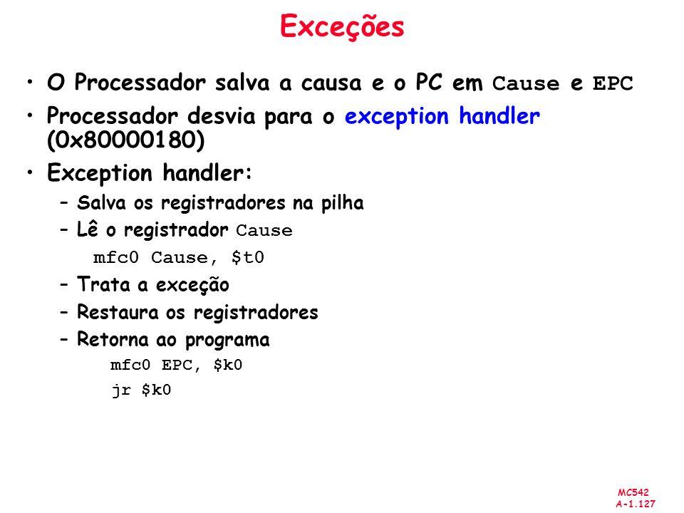 MC542 A-1.127 Exceções O Processador salva a causa e o PC em Cause e EPC Processador desvia para o exception handler (0x80000180) Exception handler: –