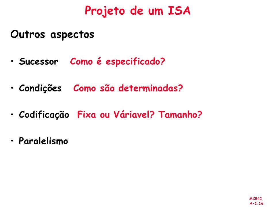 MC542 A-1.16 Projeto de um ISA Outros aspectos Sucessor Como é especificado? Condições Como são determinadas? Codificação Fixa ou Váriavel? Tamanho? P