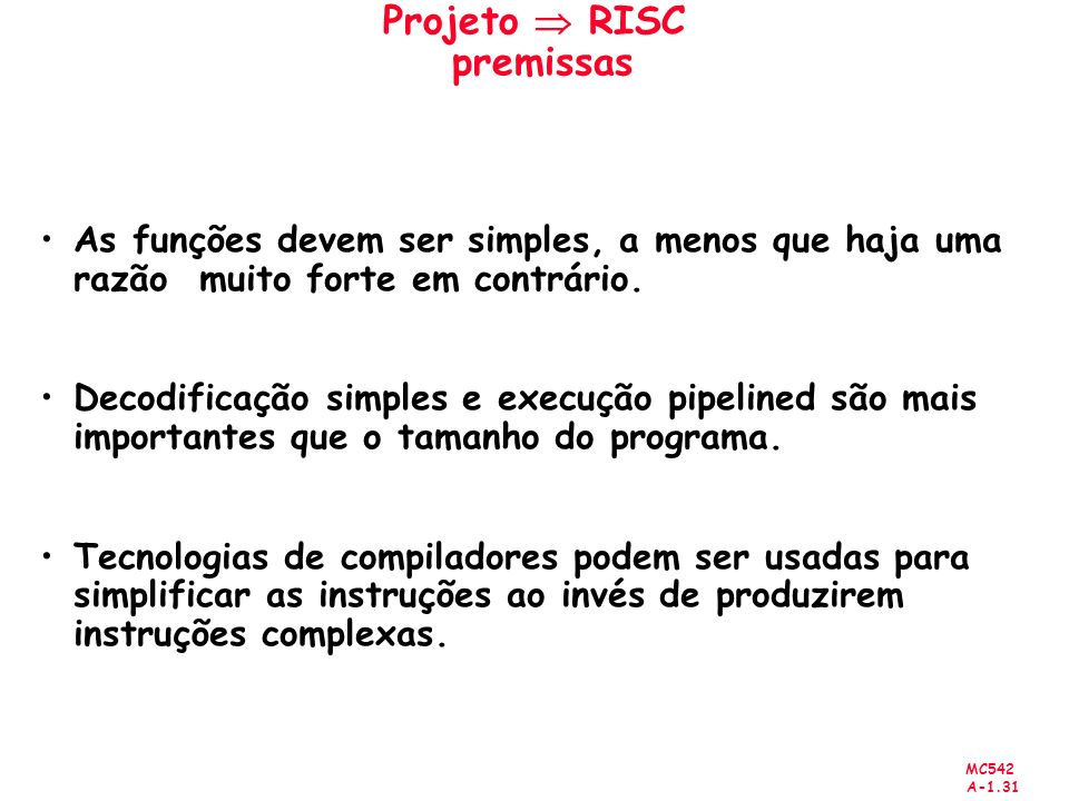 MC542 A-1.31 Projeto RISC premissas As funções devem ser simples, a menos que haja uma razão muito forte em contrário. Decodificação simples e execuçã