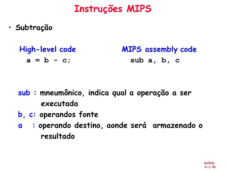 MC542 A-1.40 Instruções MIPS Subtração High-level code MIPS assembly code a = b - c; sub a, b, c sub : mneumônico, indica qual a operação a ser execut