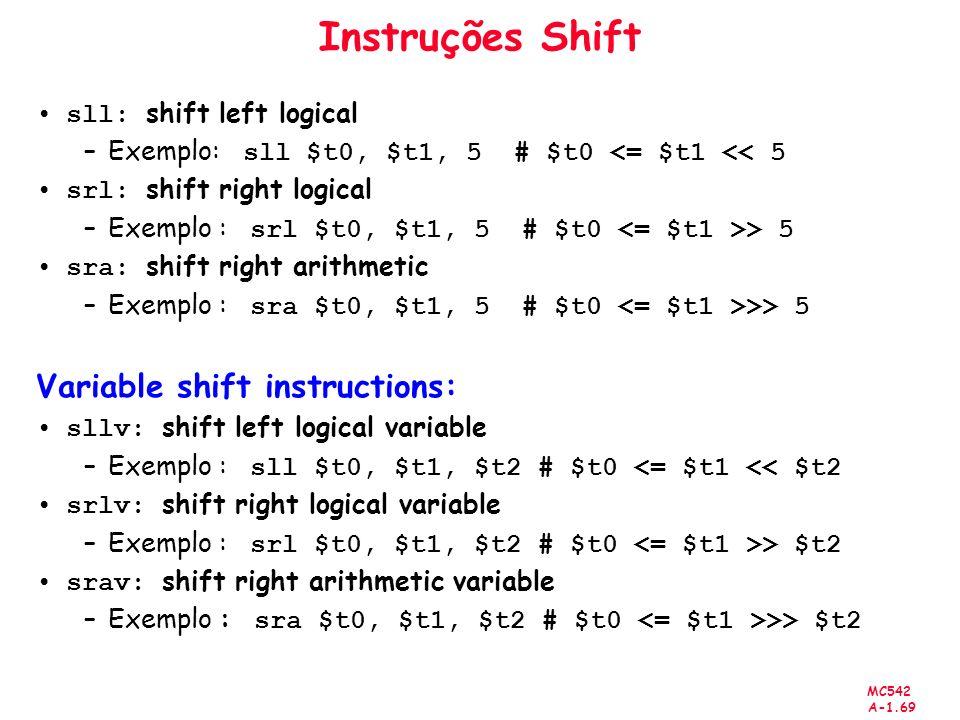 MC542 A-1.69 Instruções Shift sll: shift left logical –Exemplo: sll $t0, $t1, 5 # $t0 <= $t1 << 5 srl: shift right logical –Exemplo : srl $t0, $t1, 5
