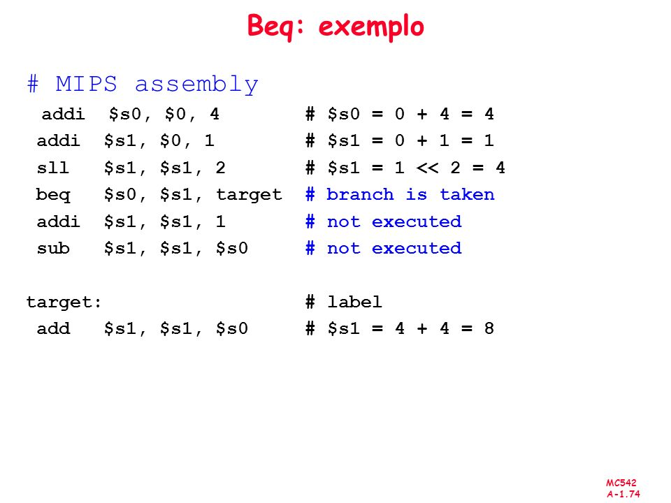 MC542 A-1.74 Beq: exemplo # MIPS assembly addi $s0, $0, 4 # $s0 = 0 + 4 = 4 addi $s1, $0, 1 # $s1 = 0 + 1 = 1 sll $s1, $s1, 2 # $s1 = 1 << 2 = 4 beq $s0, $s1, target # branch is taken addi $s1, $s1, 1 # not executed sub $s1, $s1, $s0 # not executed target: # label add $s1, $s1, $s0 # $s1 = 4 + 4 = 8