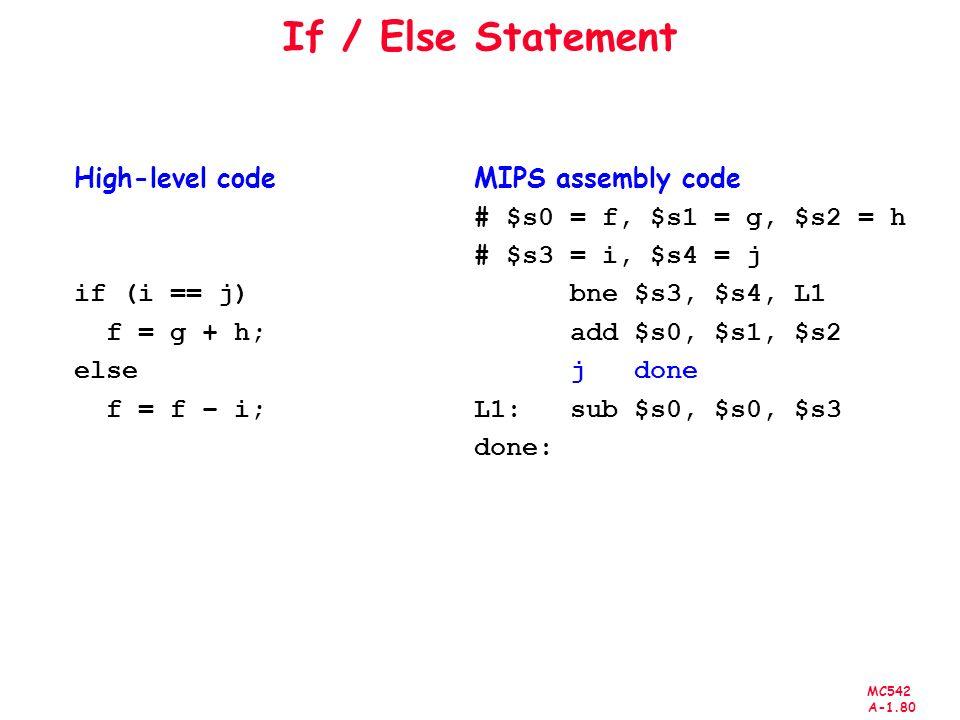 MC542 A-1.80 If / Else Statement High-level code if (i == j) f = g + h; else f = f – i; MIPS assembly code # $s0 = f, $s1 = g, $s2 = h # $s3 = i, $s4