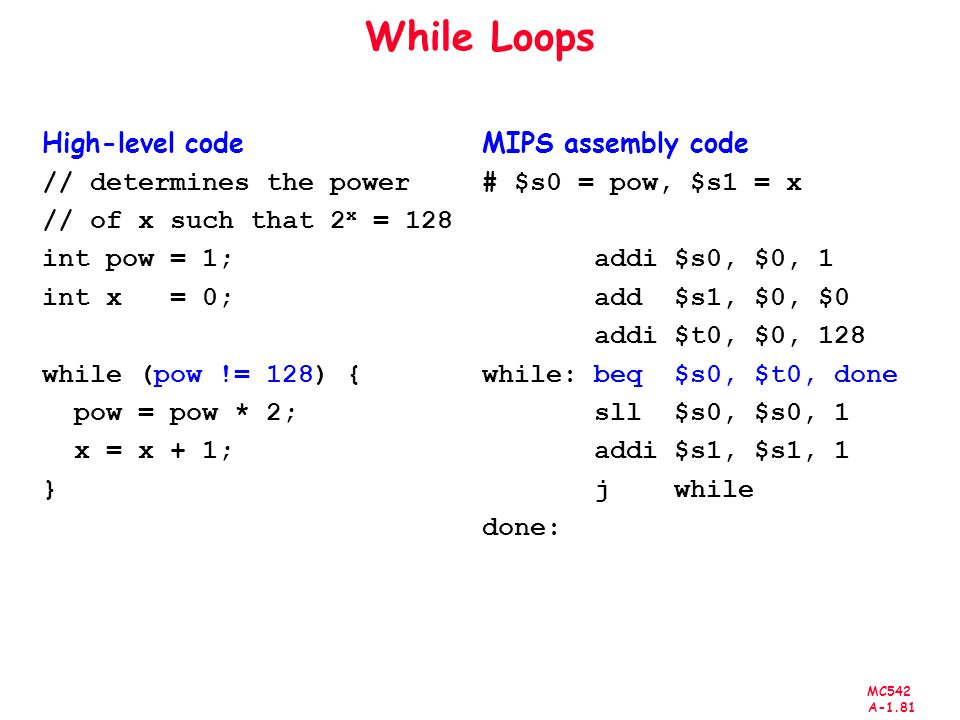 MC542 A-1.81 While Loops High-level code // determines the power // of x such that 2 x = 128 int pow = 1; int x = 0; while (pow != 128) { pow = pow * 2; x = x + 1; } MIPS assembly code # $s0 = pow, $s1 = x addi $s0, $0, 1 add $s1, $0, $0 addi $t0, $0, 128 while: beq $s0, $t0, done sll $s0, $s0, 1 addi $s1, $s1, 1 j while done: