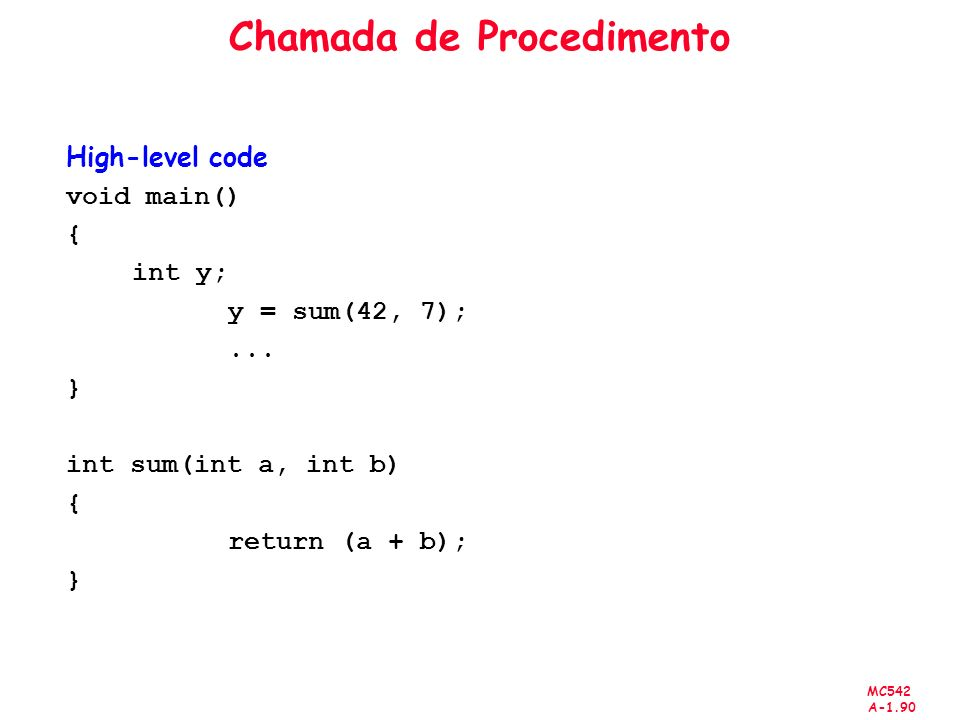 MC542 A-1.90 Chamada de Procedimento High-level code void main() { int y; y = sum(42, 7);... } int sum(int a, int b) { return (a + b); }