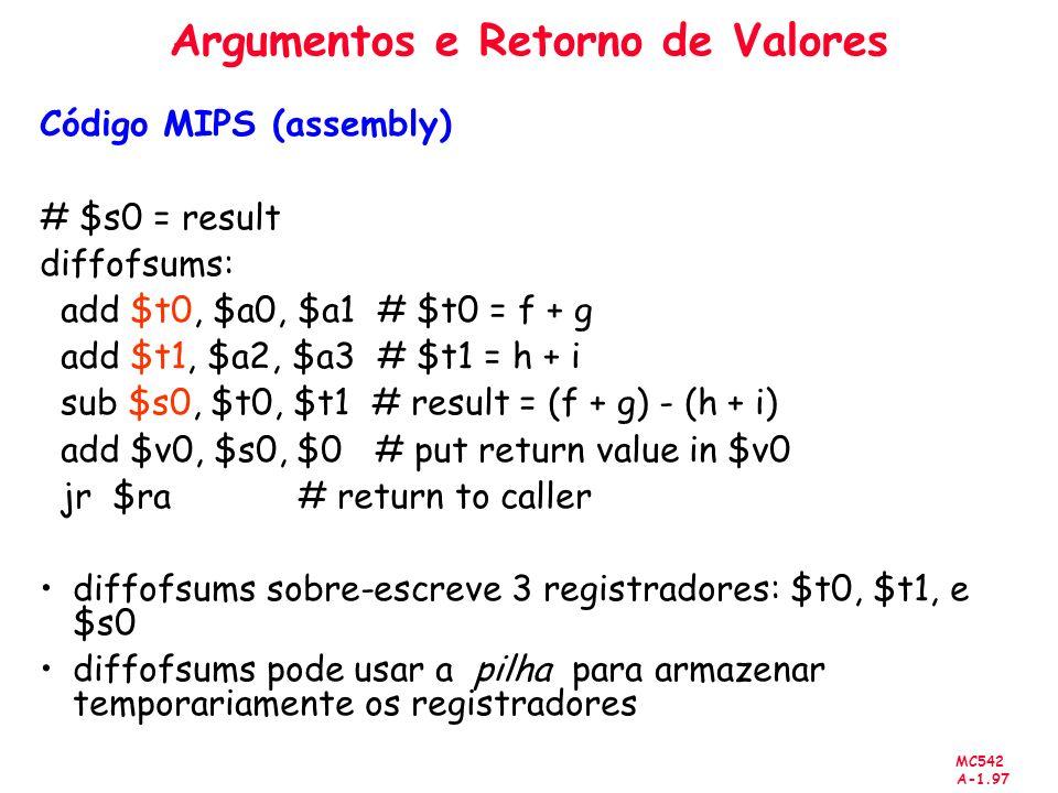 MC542 A-1.97 Argumentos e Retorno de Valores Código MIPS (assembly) # $s0 = result diffofsums: add $t0, $a0, $a1 # $t0 = f + g add $t1, $a2, $a3 # $t1