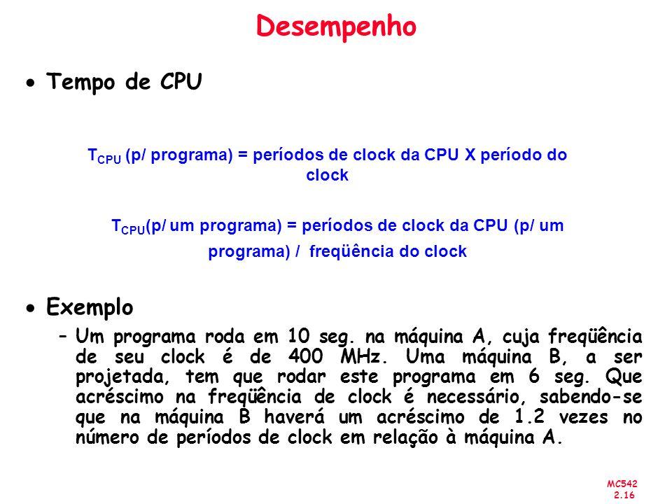 MC542 2.16 Desempenho Tempo de CPU Exemplo –Um programa roda em 10 seg. na máquina A, cuja freqüência de seu clock é de 400 MHz. Uma máquina B, a ser