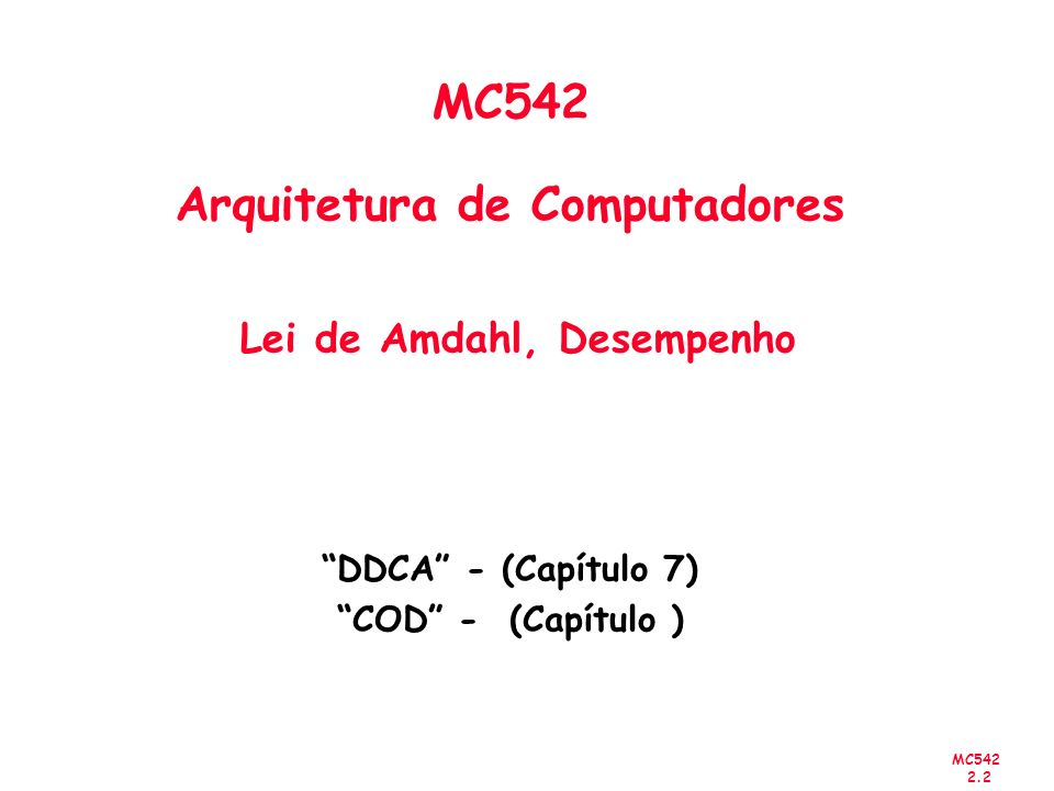 MC542 2.2 MC542 Arquitetura de Computadores Lei de Amdahl, Desempenho DDCA - (Capítulo 7) COD - (Capítulo )
