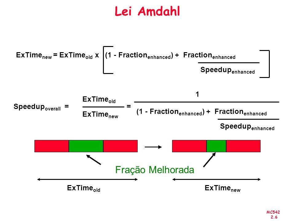 MC542 2.7 Lei Amdahl Exemplo: Suponha que as instruções de ponto flutuante foram melhoradas e executam 2 vezes mais rápidas, porém somente 10% das instruções, em um programa, são FP Speedup overall = 1 0.95 =1.053 ExTime new = ExTime old x (0.9 + 0.1/2) = 0.95 x ExTime old